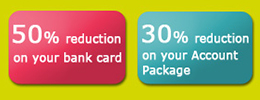 50% reduction on your bank card | 30% reduction on your Account Package